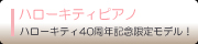 ハローキティピアノ ハローキティ40周年限定モデル!